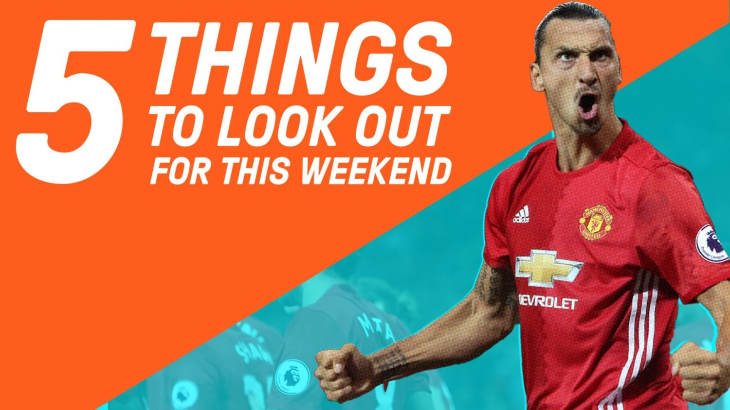 Will Zlatan Continue His Scoring Streak | 5 Things To Watch This Weekend